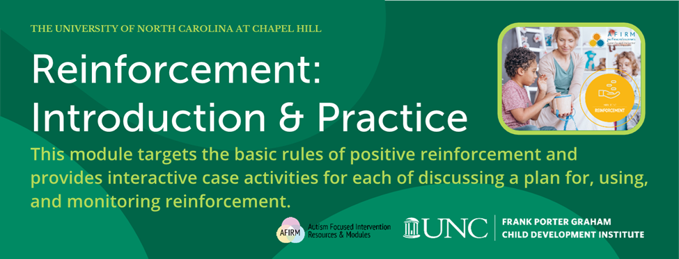 Reinforcement: Introduction and Practice.  This module targets the basic rules of positive reinforcement and provides interactive case activities for each of discussing a plan for, using, and monitoring reinforcement.