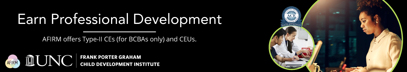 Earn Professional Development: AFIRM offers Type-II CEs (for BCBAs only) and CEUs.