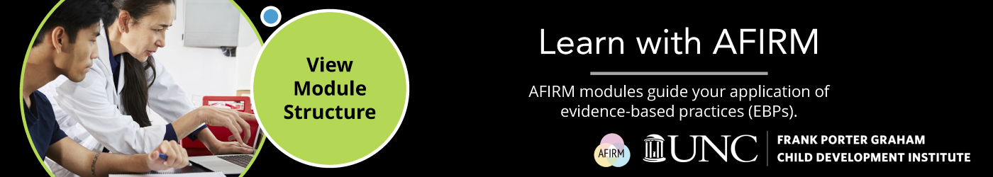Learn with AFIRM: AFIRM modules guide your application of evidence-based practices (EBPs).
