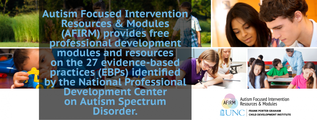 Autism Focused Intervention Resources and Modules (AFIRM) provides free professional development modules and resources on the 27 evidence-based practices identified by the National Professional Development Center on Autism Spectrum Disorder